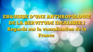 ESQUISSE D'UNE ANTHROPOLOGIE DE LA SERVITUDE IDEALISEE I Regards sur la vassalisation de la France