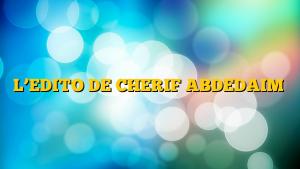 L'EDITO DE CHERIF ABDEDAIM