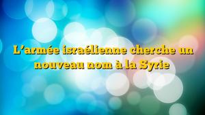 L'armée israélienne cherche un nouveau nom à la Syrie
